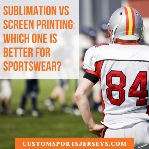 Sublimation vs Screen Printing - which one is better for sportswear?